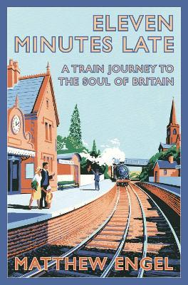 Eleven Minutes Late : A Train Journey to the Soul of Britain