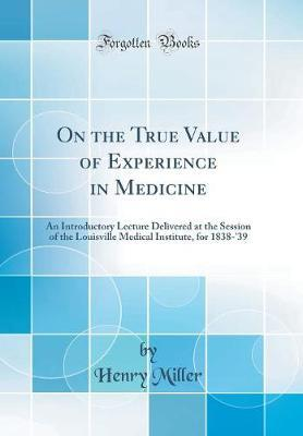 On the True Value of Experience in Medicine  An Introductory Lecture Delivered at the Session of the Louisville Medical Institute, for 1838-'39 (Classic Reprint)