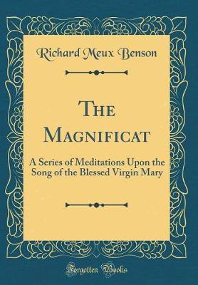 The Magnificat  A Series of Meditations Upon the Song of the Blessed Virgin Mary (Classic Reprint)