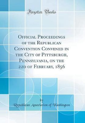 Official Proceedings of the Republican Convention Convened in the City of Pittsburgh, Pennsylvania, on the 22d of February, 1856 (Classic Reprint)