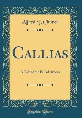 Callias : A Tale of the Fall of Athens (Classic Reprint)