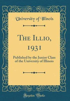 The Illio, 1931  Published by the Junior Class of the University of Illinois (Classic Reprint)