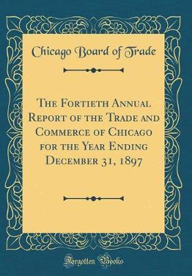 The Fortieth Annual Report of the Trade and Commerce of Chicago for the Year Ending December 31, 1897 (Classic Reprint)