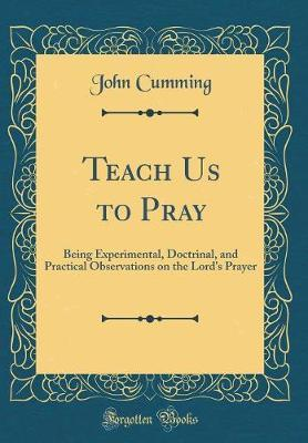 Teach Us to Pray  Being Experimental, Doctrinal, and Practical Observations on the Lord's Prayer (Classic Reprint)