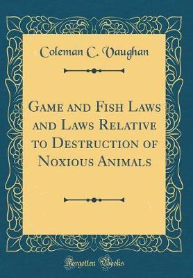 Game and Fish Laws and Laws Relative to Destruction of Noxious Animals (Classic Reprint)