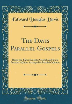 The Davis Parallel Gospels  Being the Three Synoptic Gospels and Some Portions of John, Arranged in Parallel Columns (Classic Reprint)