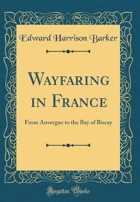 Wayfaring in France  From Auvergne to the Bay of Biscay (Classic Reprint)