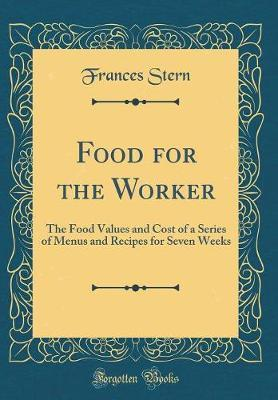 Food for the Worker  The Food Values and Cost of a Series of Menus and Recipes for Seven Weeks (Classic Reprint)