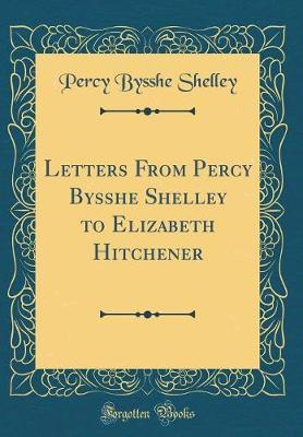 Letters from Percy Bysshe Shelley to Elizabeth Hitchener (Classic Reprint)