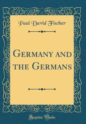 Germany and the Germans (Classic Reprint)