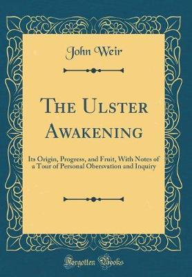 The Ulster Awakening  Its Origin, Progress, and Fruit, with Notes of a Tour of Personal Obersvation and Inquiry (Classic Reprint)