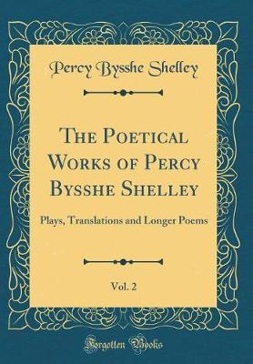 The Poetical Works of Percy Bysshe Shelley, Vol. 2  Plays, Translations and Longer Poems (Classic Reprint)