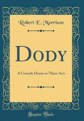 Dody  A Comedy Drama in Three Acts (Classic Reprint)