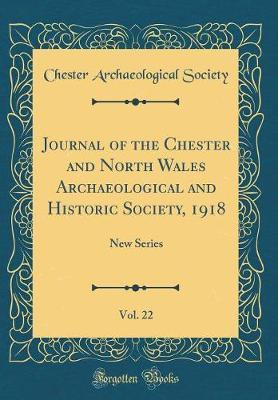 Journal of the Chester and North Wales Archaeological and Historic Society, 1918, Vol. 22 : New Series (Classic Reprint)