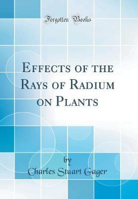 Effects of the Rays of Radium on Plants (Classic Reprint)
