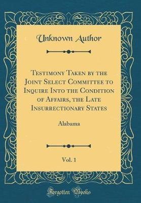 Testimony Taken by the Joint Select Committee to Inquire Into the Condition of Affairs, the Late Insurrectionary States, Vol. 1  Alabama (Classic Reprint)