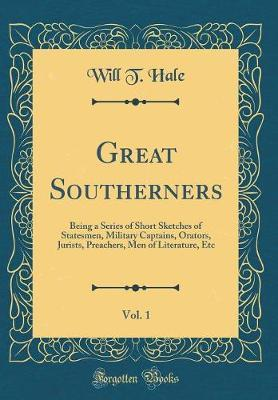 Great Southerners, Vol. 1 : Being a Series of Short Sketches of Statesmen, Military Captains, Orators, Jurists, Preachers, Men of Literature, Etc (Classic Reprint)