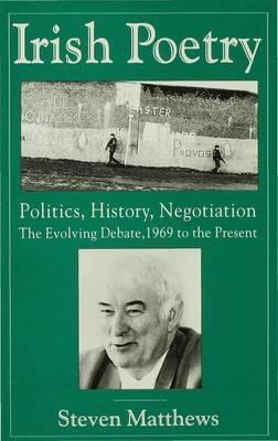 Irish Poetry: Politics, History, Negotiation : The Evolving Debate, 1969 to the Present