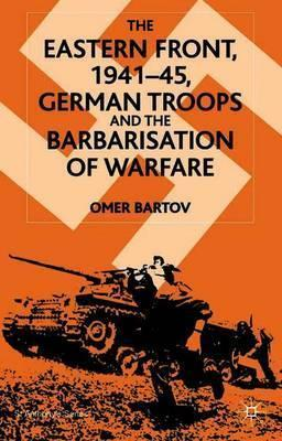 The Eastern Front, 1941–45, German Troops and the Barbarisation of Warfare