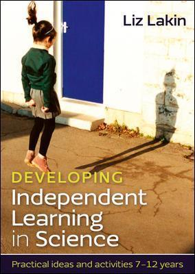 Developing Independent Learning in Science: Practical ideas and activities for 7-12 year olds: Practical ideas and activities 7-12 years