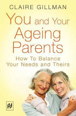 You and Your Ageing Parents How to Balance Your Needs and Theirs