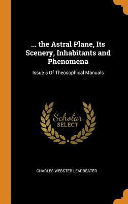 ... the Astral Plane, Its Scenery, Inhabitants and Phenomena : Issue 5 of Theosophical Manuals