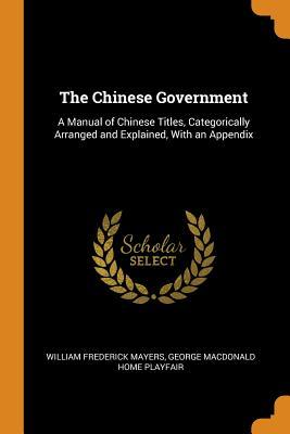 The Chinese Government  A Manual of Chinese Titles, Categorically Arranged and Explained, with an Appendix