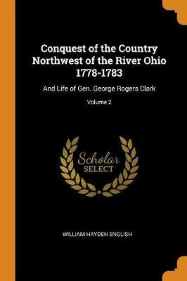 Conquest of the Country Northwest of the River Ohio 1778-1783  And Life of Gen. George Rogers Clark; Volume 2