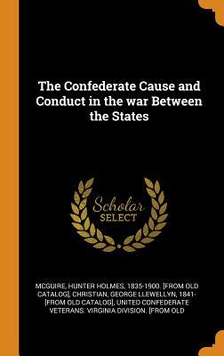 The Confederate Cause and Conduct in the War Between the States