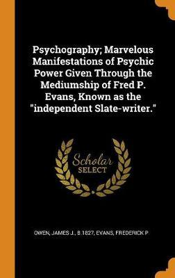 Psychography; Marvelous Manifestations of Psychic Power Given Through the Mediumship of Fred P. Evans, Known as the Independent Slate-Writer.