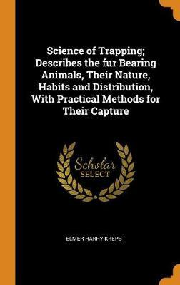 Science of Trapping; Describes the Fur Bearing Animals, Their Nature, Habits and Distribution, with Practical Methods for Their Capture