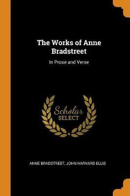 The Works of Anne Bradstreet  In Prose and Verse