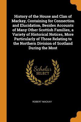 History of the House and Clan of Mackay, Containing for Connection and Elucidation, Besides Accounts of Many Other Scottish Families, a Variety of Historical Notices, More Particularly of Those Relating to the Northern Division of Scotland During the Most