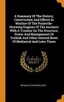 A Summary of the History, Construction and Effects in Warfare of the Projectile-Throwing Engines of the Ancients with a Treatise on the Structure, Power and Management of Turkish and Other Oriental Bows of Mediaeval and Later Times