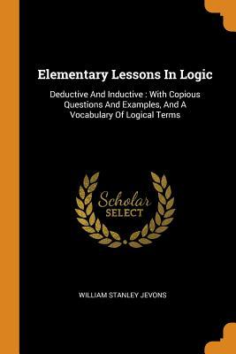 Elementary Lessons in Logic  Deductive and Inductive With Copious Questions and Examples, and a Vocabulary of Logical Terms