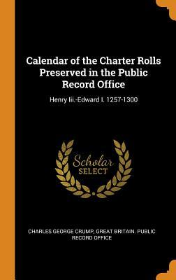 Calendar of the Charter Rolls Preserved in the Public Record Office  Henry III.-Edward I. 1257-1300