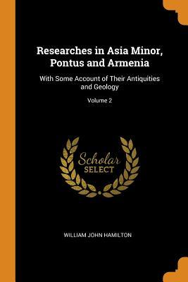Researches in Asia Minor, Pontus and Armenia  With Some Account of Their Antiquities and Geology; Volume 2