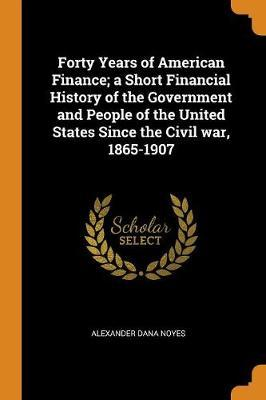 Forty Years of American Finance; A Short Financial History of the Government and People of the United States Since the Civil War, 1865-1907