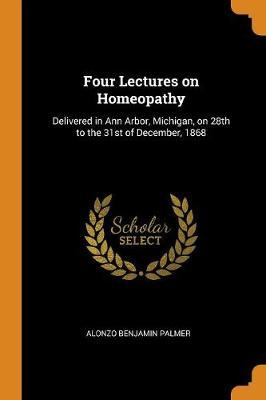 Four Lectures on Homeopathy  Delivered in Ann Arbor, Michigan, on 28th to the 31st of December, 1868