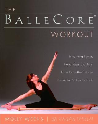 The Ballecore(r) Workout : Integrating Pilates, Hatha Yoga, and Ballet in an Innovative Exercise Routine for All Fitness Levels – Molly Weeks