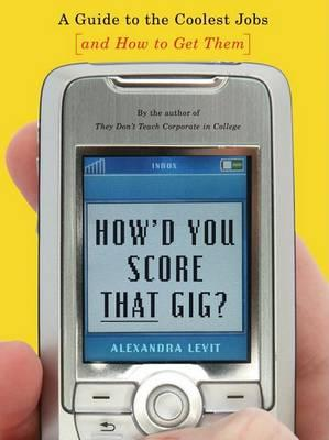 How'd You Score That Gig?: A Guide to the Coolest Jobs--And How to Get Them