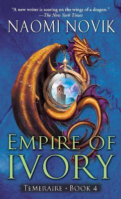 Empire of Ivory: Temeraire Bk. 4