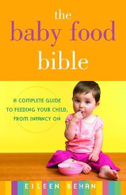The Baby Food Bible : A Complete Guide to Feeding Your Child, from Infancy on – Eileen Behan