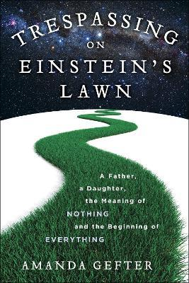 Trespassing on Einstein's Lawn : A Father, a Daughter, the Meaning of Nothing, and the Beginning of Everything