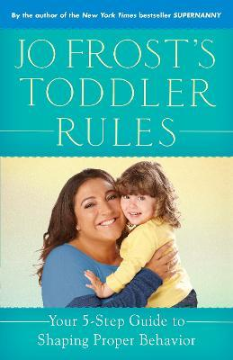 Jo Frost's Toddler Rules : Your 5-Step Guide to Shaping Proper Behavior