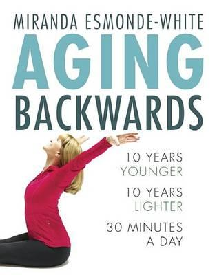 Aging Backwards : 10 Years Younger and 10 Years Lighter in 30 Minutes a Day – Miranda Esmonde-White