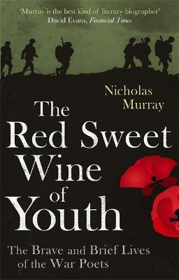 The Red Sweet Wine Of Youth : The Brave and Brief Lives of the War Poets