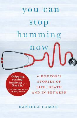 You Can Stop Humming Now : A Doctor's Stories of Life, Death and in Between