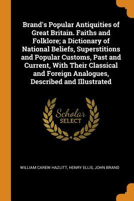 Brand's Popular Antiquities of Great Britain. Faiths and Folklore; A Dictionary of National Beliefs, Superstitions and Popular Customs, Past and Current, with Their Classical and Foreign Analogues, Described and Illustrated