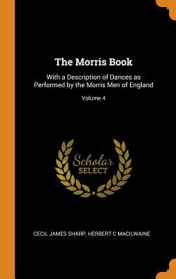 The Morris Book  With a Description of Dances as Performed by the Morris Men of England; Volume 4